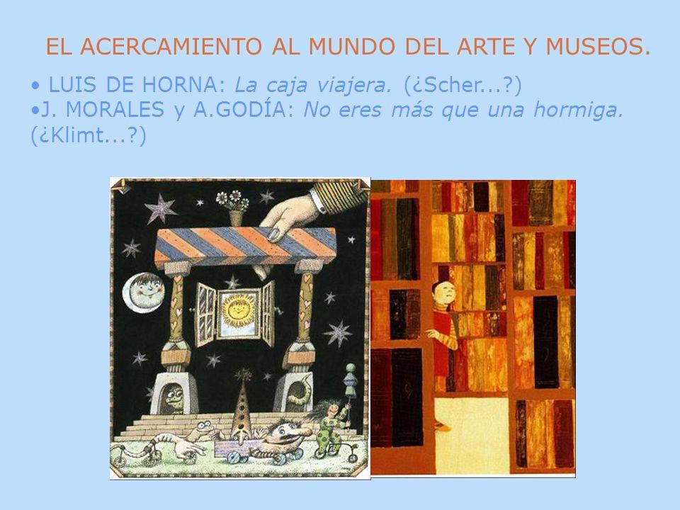 EL ACERCAMIENTO AL MUNDO DEL ARTE Y MUSEOS. LUIS DE HORNA: La caja viajera. (¿Scher...?) J. MORALES y A.GODÍA: No eres más que una hormiga. (¿Klimt...