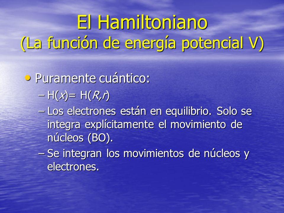 El Hamiltoniano (La función de energía potencial V) Puramente cuántico: Puramente cuántico: –H(x)= H(R,r) –Los electrones están en equilibrio. Solo se