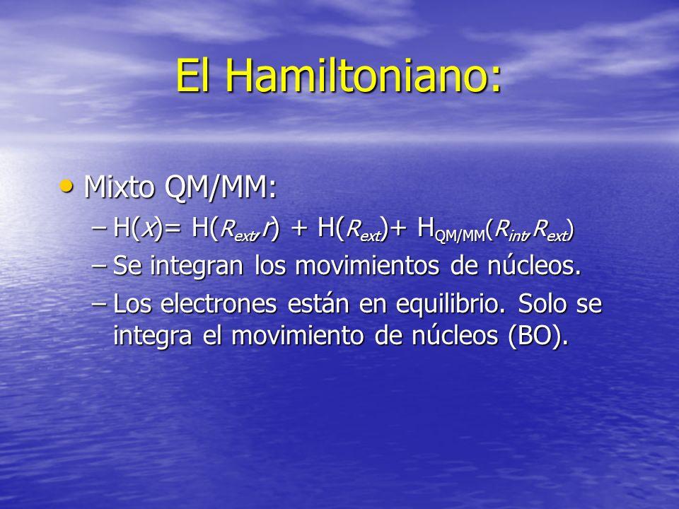 El Hamiltoniano: Mixto QM/MM: Mixto QM/MM: –H(x)= H( R ext,r) + H( R ext )+ H QM/MM (R int,R ext ) –Se integran los movimientos de núcleos. –Los elect