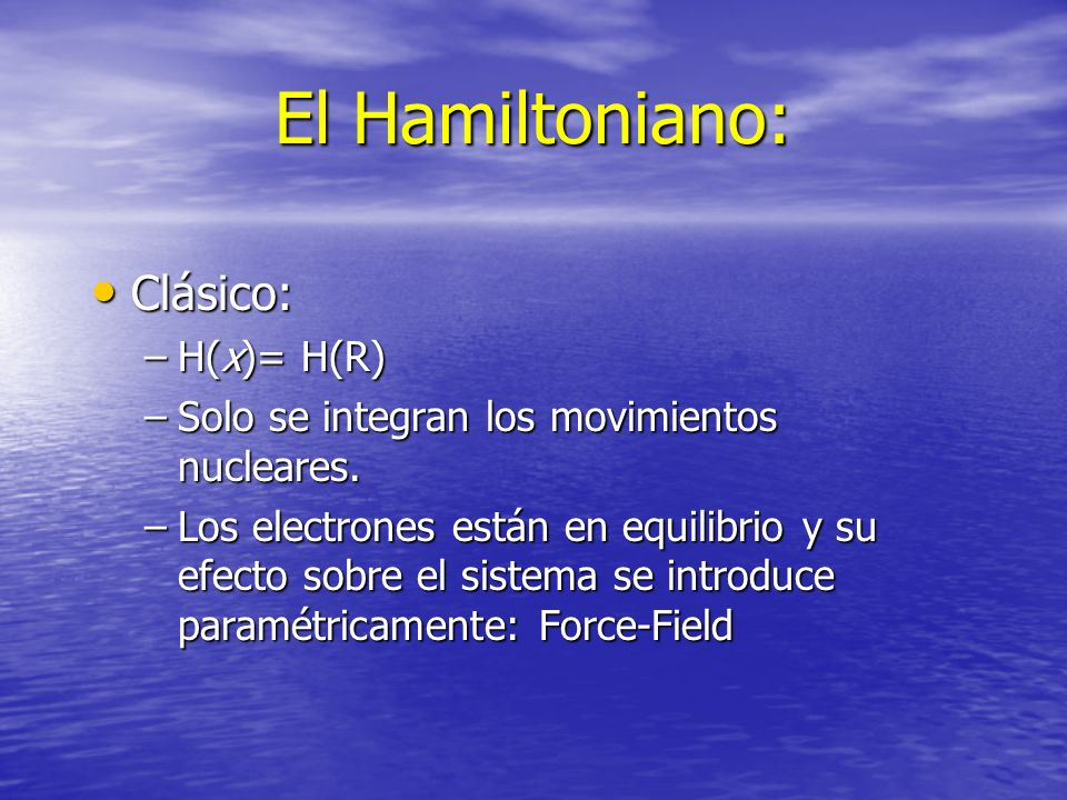 El Hamiltoniano: Clásico: Clásico: –H(x)= H(R) –Solo se integran los movimientos nucleares. –Los electrones están en equilibrio y su efecto sobre el s