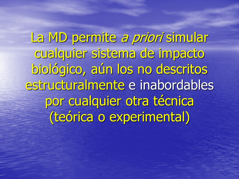 La MD permite a priori simular cualquier sistema de impacto biológico, aún los no descritos estructuralmente e inabordables por cualquier otra técnica