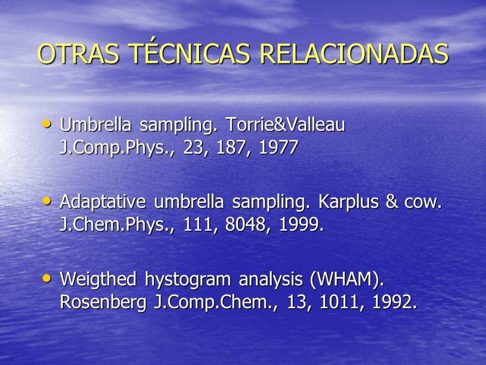 OTRAS TÉCNICAS RELACIONADAS Umbrella sampling. Torrie&Valleau J.Comp.Phys., 23, 187, 1977 Umbrella sampling. Torrie&Valleau J.Comp.Phys., 23, 187, 197