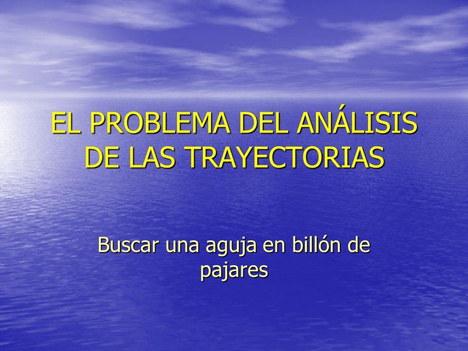 EL PROBLEMA DEL ANÁLISIS DE LAS TRAYECTORIAS Buscar una aguja en billón de pajares