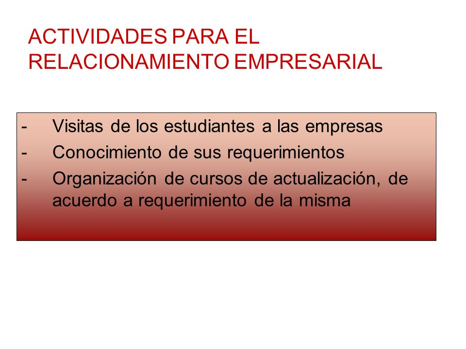 ACTIVIDADES PARA EL RELACIONAMIENTO EMPRESARIAL -Visitas de los estudiantes a las empresas -Conocimiento de sus requerimientos -Organización de cursos