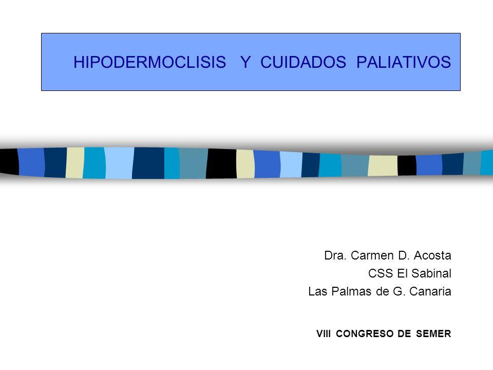 HIPODERMOCLISIS Y CUIDADOS PALIATIVOS Dra. Carmen D. Acosta CSS El Sabinal Las Palmas de G. Canaria VIII CONGRESO DE SEMER