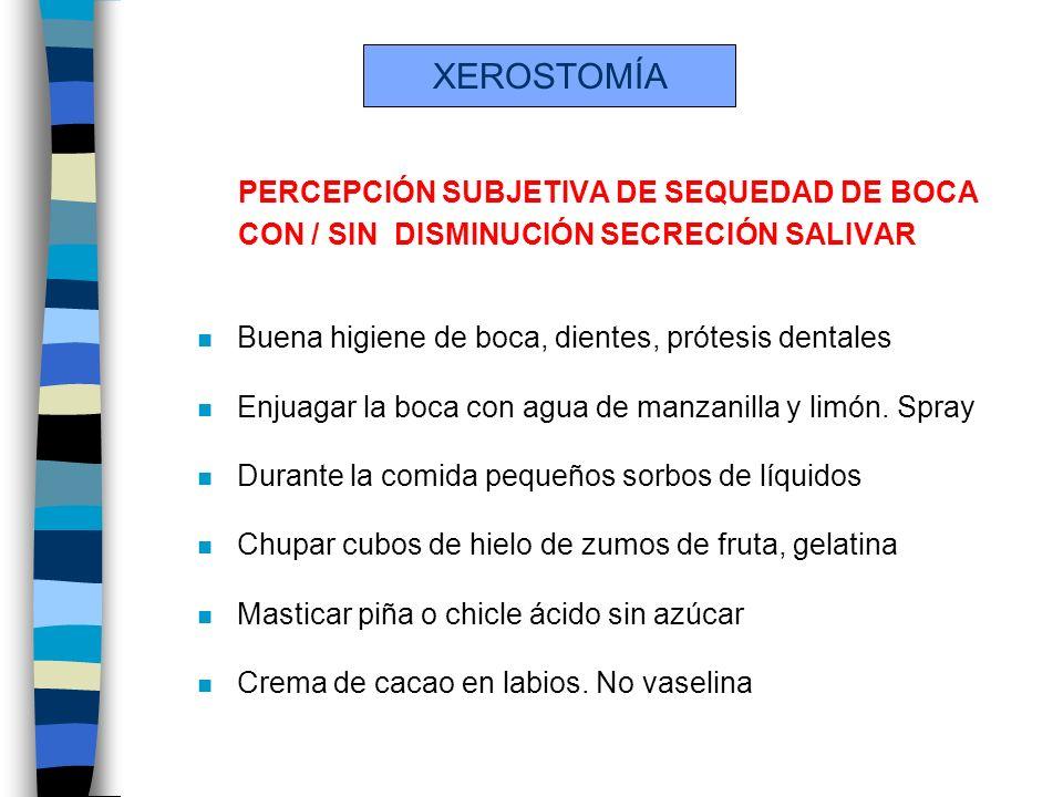 XEROSTOMÍA PERCEPCIÓN SUBJETIVA DE SEQUEDAD DE BOCA CON / SIN DISMINUCIÓN SECRECIÓN SALIVAR n Buena higiene de boca, dientes, prótesis dentales n Enju