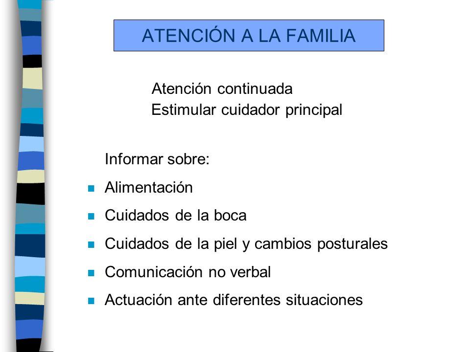 ATENCIÓN A LA FAMILIA Atención continuada Estimular cuidador principal Informar sobre: n Alimentación n Cuidados de la boca n Cuidados de la piel y cambios posturales n Comunicación no verbal n Actuación ante diferentes situaciones