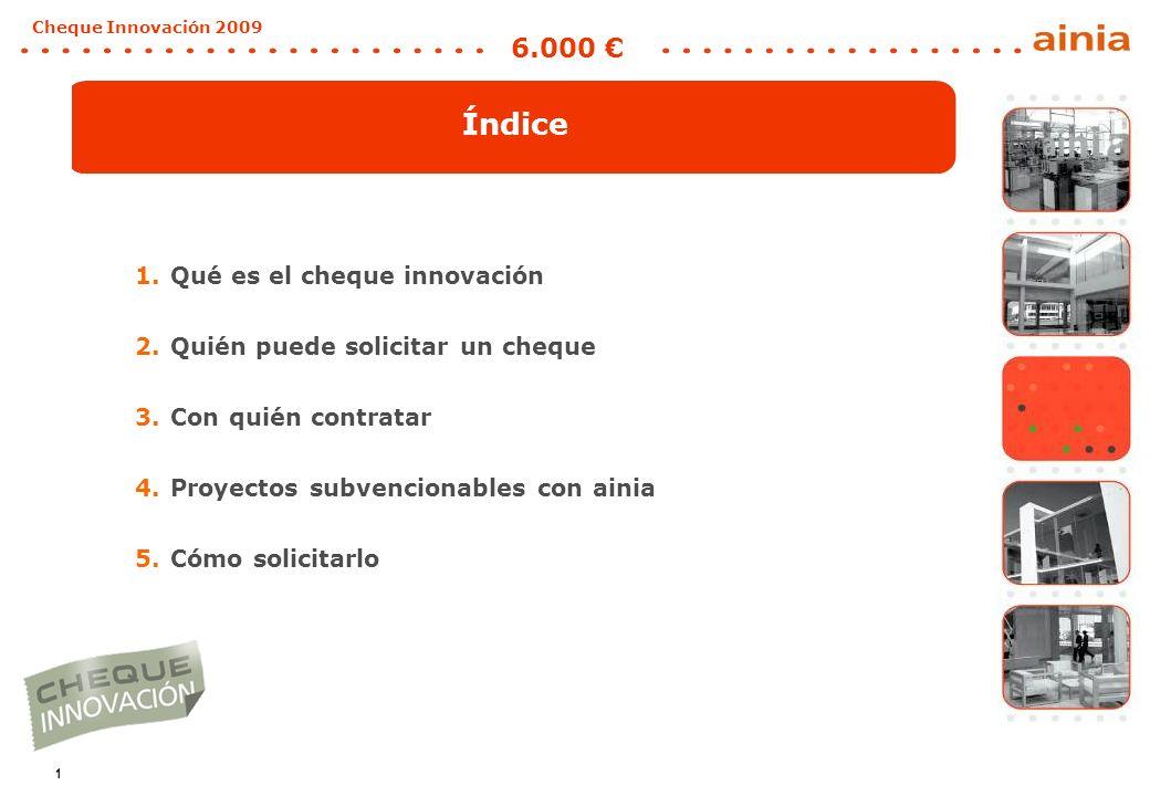1 Cheque Innovación 2009 6.000 1.Qué es el cheque innovación 2.Quién puede solicitar un cheque 3.Con quién contratar 4.Proyectos subvencionables con ainia 5.Cómo solicitarlo Índice