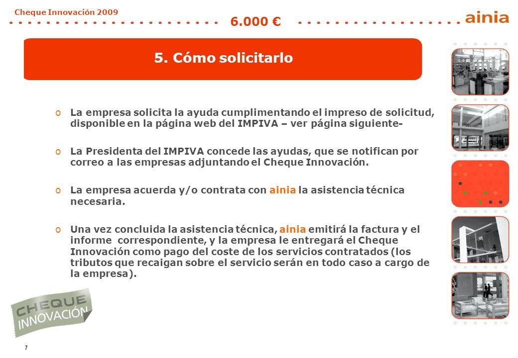 7 Cheque Innovación 2009 6.000 5. Cómo solicitarlo oLa empresa solicita la ayuda cumplimentando el impreso de solicitud, disponible en la página web d