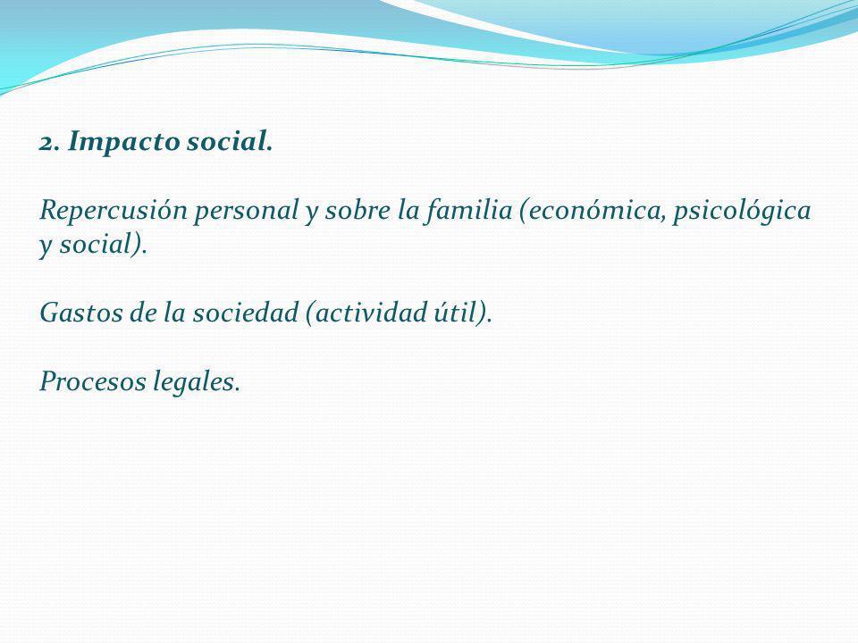 2. Impacto social. Repercusión personal y sobre la familia (económica, psicológica y social). Gastos de la sociedad (actividad útil). Procesos legales