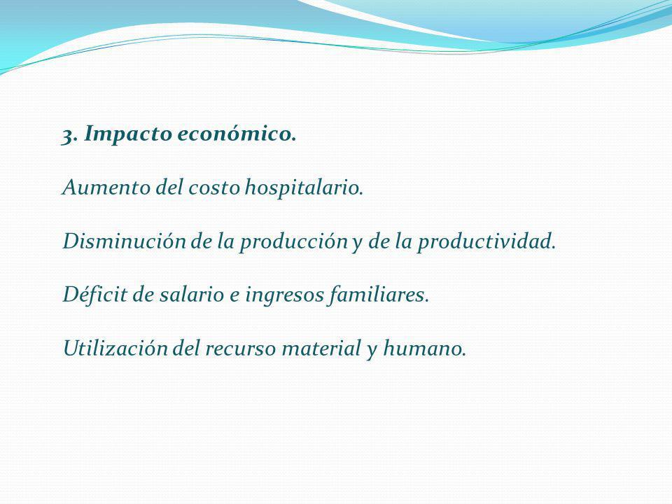 3. Impacto económico. Aumento del costo hospitalario. Disminución de la producción y de la productividad. Déficit de salario e ingresos familiares. Ut