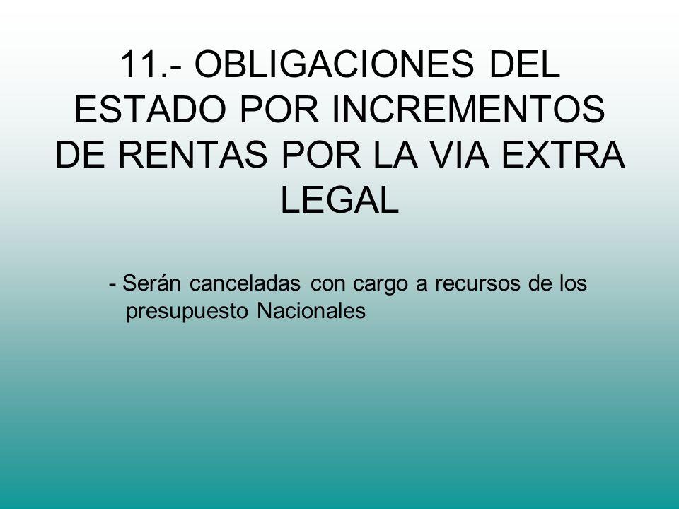 11.- OBLIGACIONES DEL ESTADO POR INCREMENTOS DE RENTAS POR LA VIA EXTRA LEGAL - Serán canceladas con cargo a recursos de los presupuesto Nacionales
