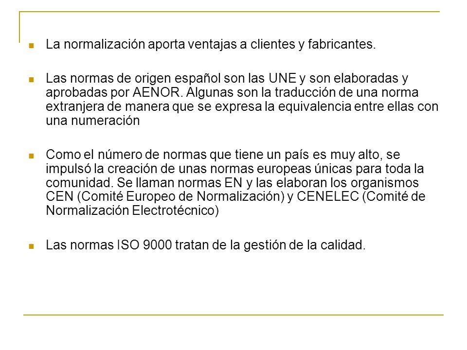 La normalización aporta ventajas a clientes y fabricantes. Las normas de origen español son las UNE y son elaboradas y aprobadas por AENOR. Algunas so