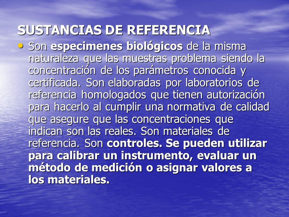 SUSTANCIAS DE REFERENCIA Son especimenes biológicos de la misma naturaleza que las muestras problema siendo la concentración de los parámetros conocid
