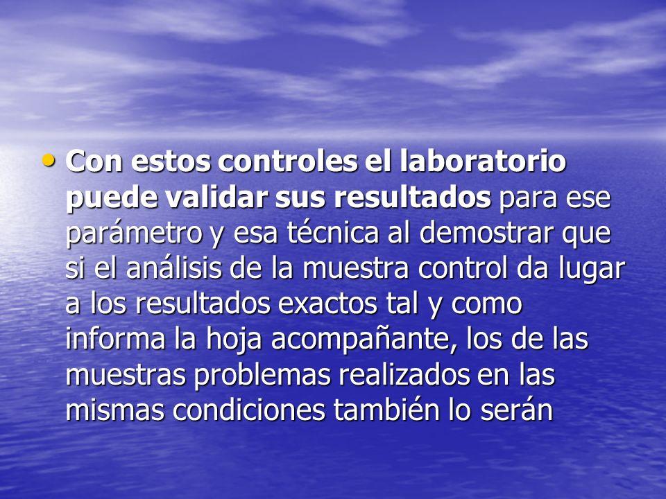 Con estos controles el laboratorio puede validar sus resultados para ese parámetro y esa técnica al demostrar que si el análisis de la muestra control