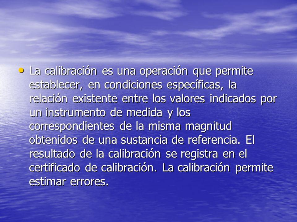 La calibración es una operación que permite establecer, en condiciones específicas, la relación existente entre los valores indicados por un instrumen