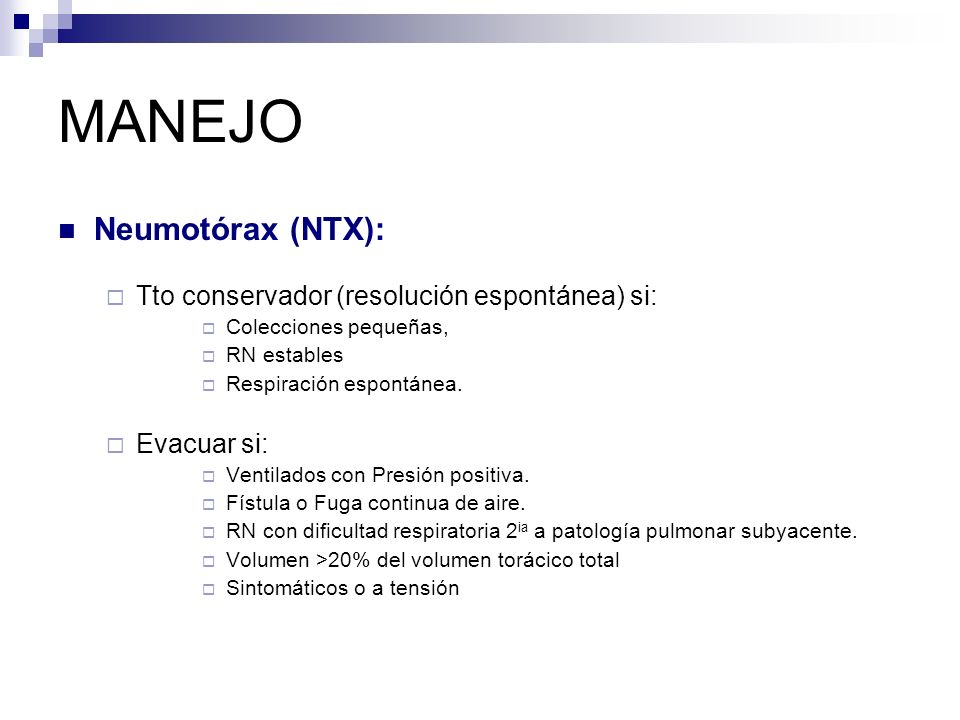 MANEJO Neumotórax (NTX): Tto conservador (resolución espontánea) si: Colecciones pequeñas, RN estables Respiración espontánea.