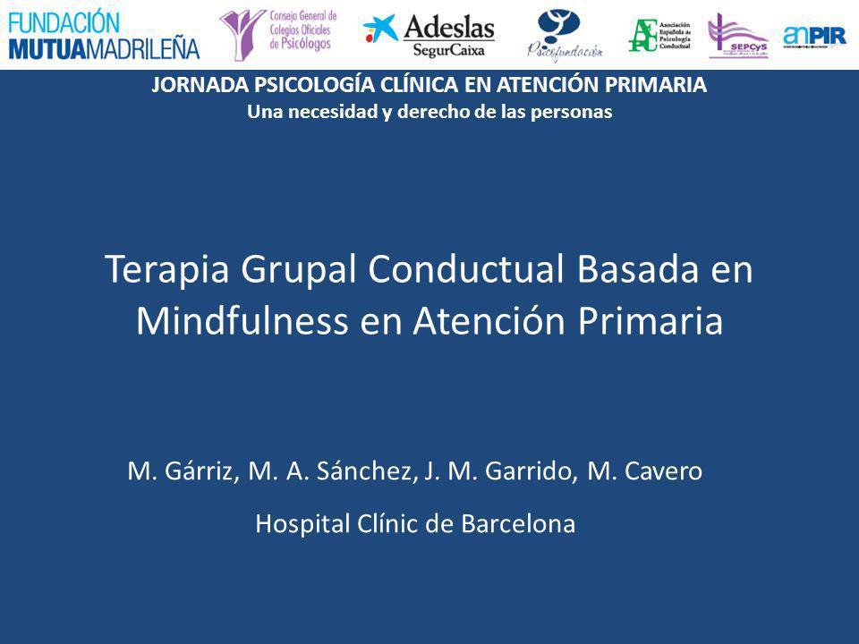 JORNADA PSICOLOGÍA CLÍNICA EN ATENCIÓN PRIMARIA Una necesidad y derecho de las personas Comunicación: Terapia Grupal Conductual Basada en Mindfulness en Atención Primaria PROGRAMAS DE SOPORTE A LA PRIMARIA (PSP) en Cataluña Forman parte de la Estrategia de mejora de la cartera de servicios de salud mental y adicciones en AP del CatSalut Modelo de colaboración: los profesionales en SM pasan parte de su jornada en AP integrándose en estos equipos Dotados de personal para su desarrollo e implantados en la mitad del territorio con diferentes peculiaridades Objetivo clave en el Plan de Salud de Cataluña 2011-2015 aunque se prevén dificultades en su implantación total