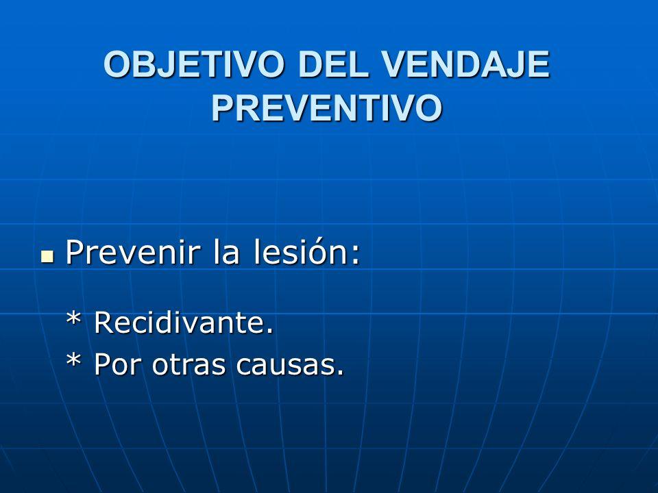 OBJETIVO DEL VENDAJE PREVENTIVO Prevenir la lesión: Prevenir la lesión: * Recidivante. * Por otras causas.