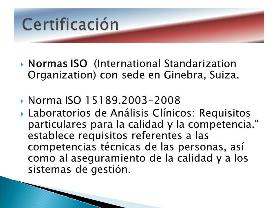 Normas ISO (International Standarization Organization) con sede en Ginebra, Suiza. Norma ISO 15189.2003-2008 Laboratorios de Análisis Clínicos: Requis
