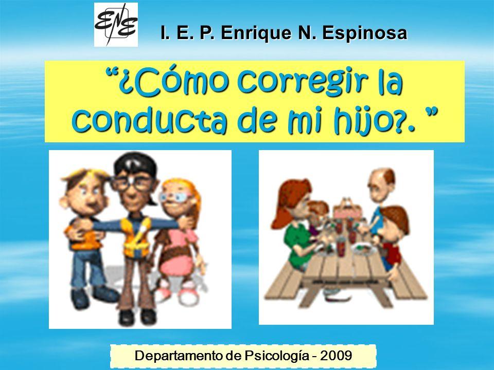 ¿Cómo corregir la conducta de mi hijo?.¿Cómo corregir la conducta de mi hijo?. I. E. P. Enrique N. Espinosa Departamento de Psicología - 2009
