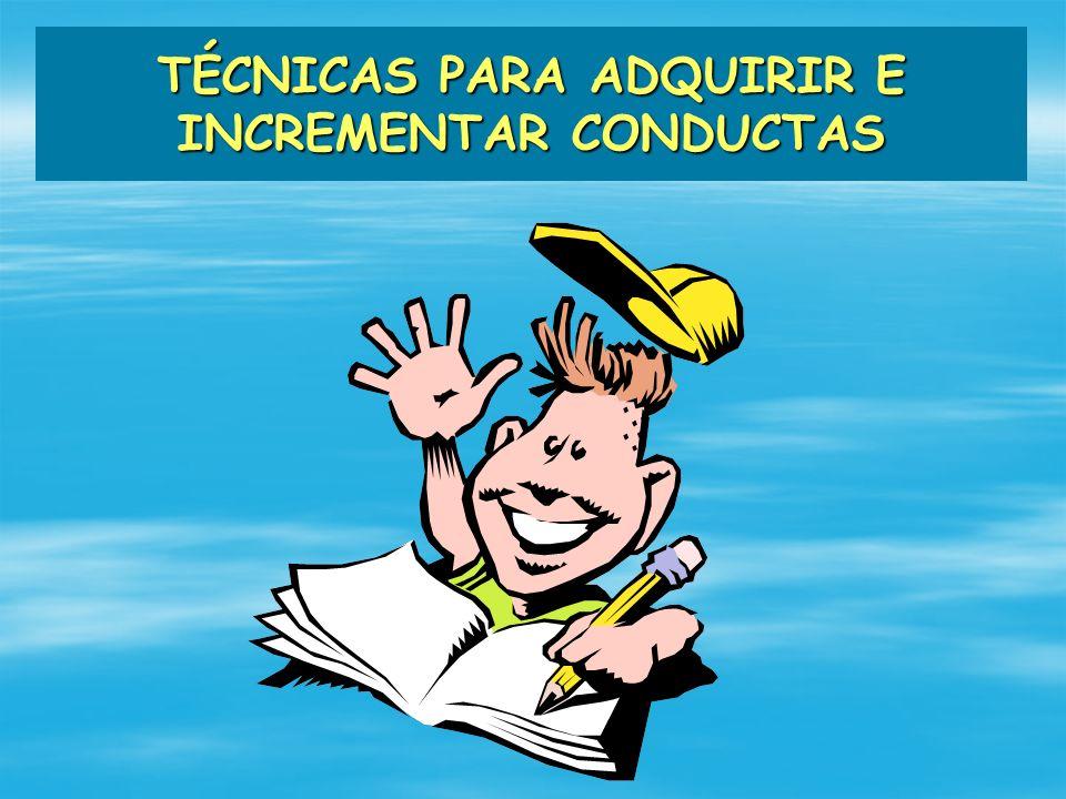 TÉCNICAS PARA ADQUIRIR E INCREMENTAR CONDUCTAS