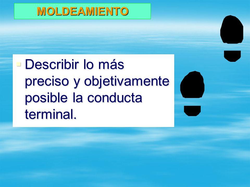 MOLDEAMIENTO Describir lo más preciso y objetivamente posible la conducta terminal.