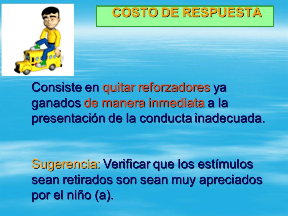 COSTO DE RESPUESTA COSTO DE RESPUESTA Consiste en quitar reforzadores ya ganados de manera inmediata a la presentación de la conducta inadecuada. Suge