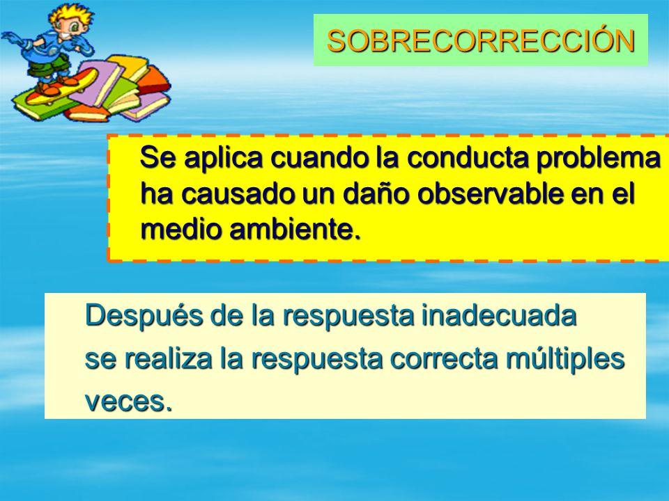 SOBRECORRECCIÓN Se aplica cuando la conducta problema ha causado un daño observable en el medio ambiente. Después de la respuesta inadecuada Después d