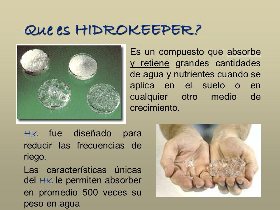 Que es HIDROKEEPER? Es un compuesto que absorbe y retiene grandes cantidades de agua y nutrientes cuando se aplica en el suelo o en cualquier otro med