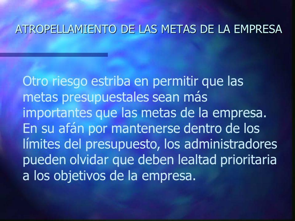 ATROPELLAMIENTO DE LAS METAS DE LA EMPRESA Otro riesgo estriba en permitir que las metas presupuestales sean más importantes que las metas de la empre