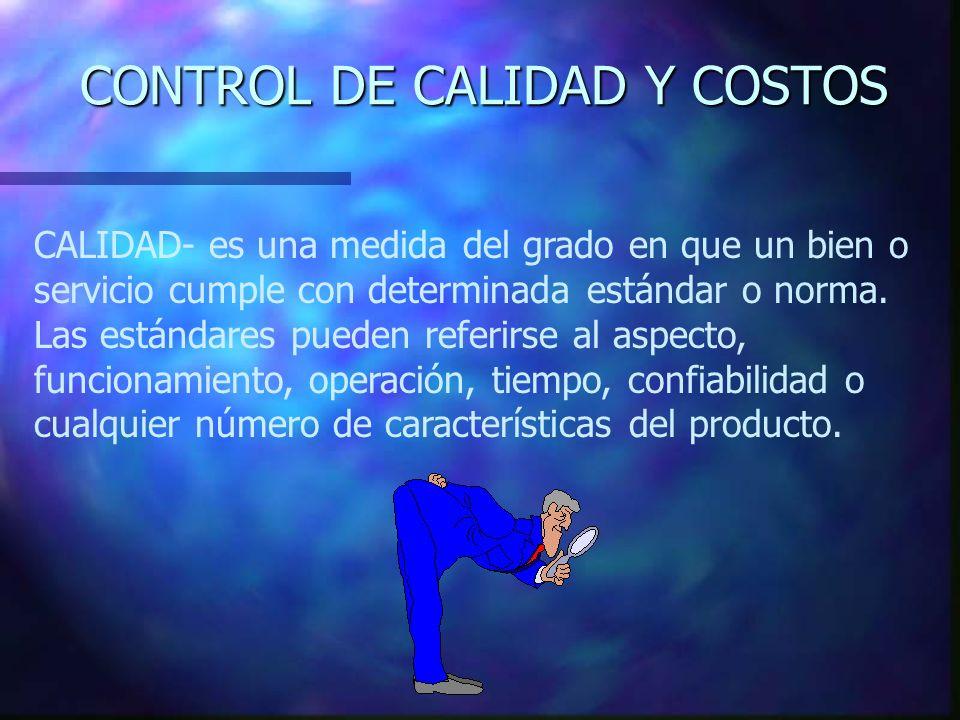 CONTROL DE CALIDAD Y COSTOS CALIDAD- es una medida del grado en que un bien o servicio cumple con determinada estándar o norma. Las estándares pueden