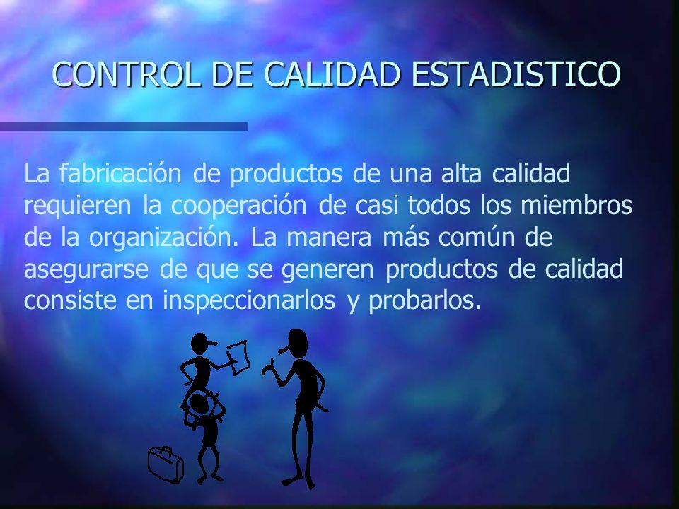 CONTROL DE CALIDAD ESTADISTICO La fabricación de productos de una alta calidad requieren la cooperación de casi todos los miembros de la organización.