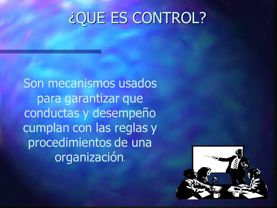 ¿QUE ES CONTROL? Son mecanismos usados para garantizar que conductas y desempeño cumplan con las reglas y procedimientos de una organización.