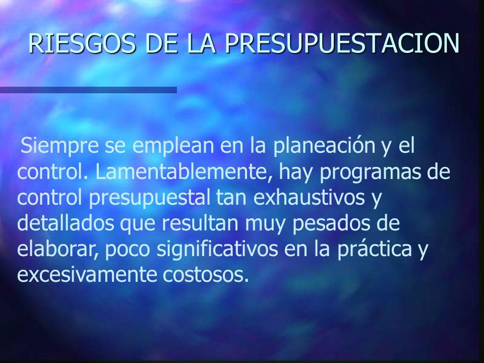 RIESGOS DE LA PRESUPUESTACION Siempre se emplean en la planeación y el control. Lamentablemente, hay programas de control presupuestal tan exhaustivos