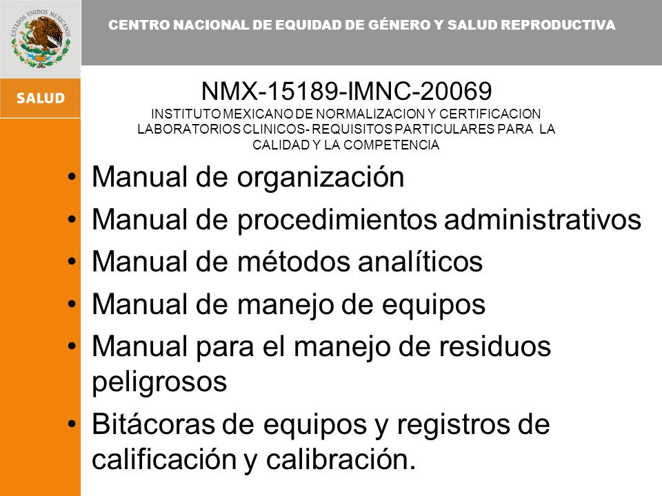 CENTRO NACIONAL DE EQUIDAD DE GÉNERO Y SALUD REPRODUCTIVA NMX-15189-IMNC-20069 INSTITUTO MEXICANO DE NORMALIZACION Y CERTIFICACION LABORATORIOS CLINICOS- REQUISITOS PARTICULARES PARA LA CALIDAD Y LA COMPETENCIA Manual de organización Manual de procedimientos administrativos Manual de métodos analíticos Manual de manejo de equipos Manual para el manejo de residuos peligrosos Bitácoras de equipos y registros de calificación y calibración.
