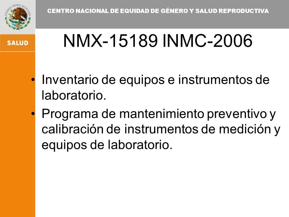 CENTRO NACIONAL DE EQUIDAD DE GÉNERO Y SALUD REPRODUCTIVA NMX-15189 INMC-2006 Inventario de equipos e instrumentos de laboratorio. Programa de manteni