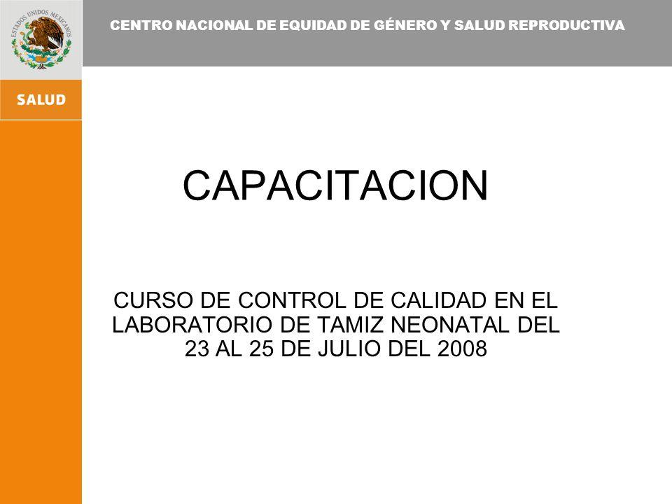 CENTRO NACIONAL DE EQUIDAD DE GÉNERO Y SALUD REPRODUCTIVA CAPACITACION CURSO DE CONTROL DE CALIDAD EN EL LABORATORIO DE TAMIZ NEONATAL DEL 23 AL 25 DE JULIO DEL 2008