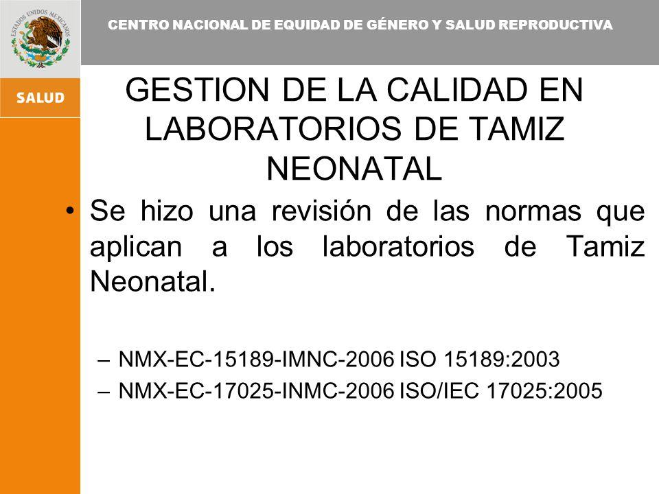 CENTRO NACIONAL DE EQUIDAD DE GÉNERO Y SALUD REPRODUCTIVA GESTION DE LA CALIDAD EN LABORATORIOS DE TAMIZ NEONATAL Se hizo una revisión de las normas que aplican a los laboratorios de Tamiz Neonatal.