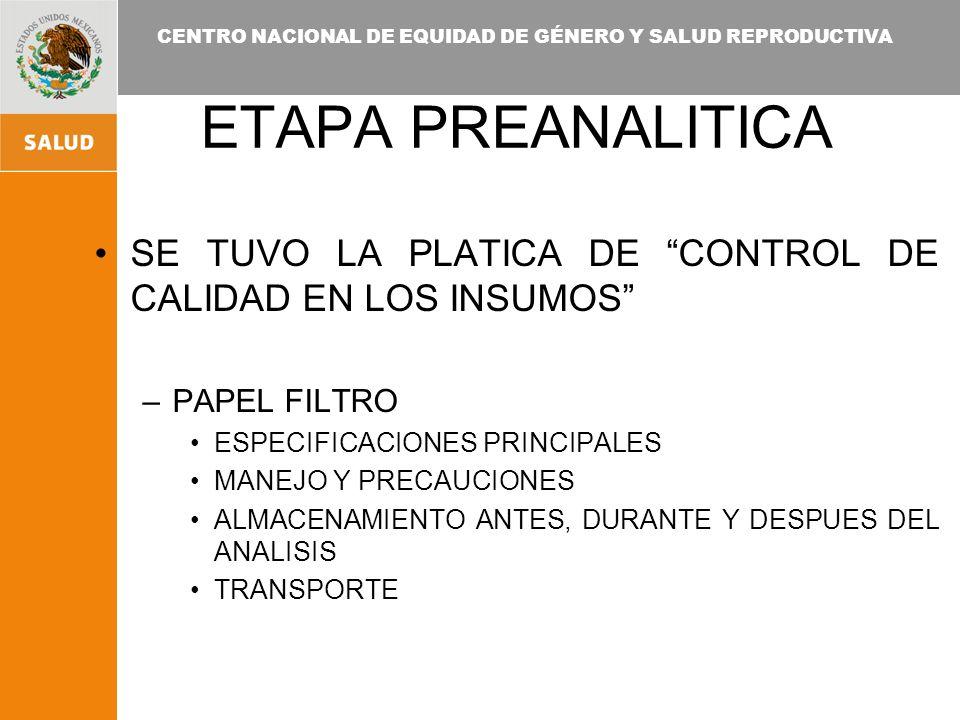 CENTRO NACIONAL DE EQUIDAD DE GÉNERO Y SALUD REPRODUCTIVA ETAPA PREANALITICA SE TUVO LA PLATICA DE CONTROL DE CALIDAD EN LOS INSUMOS –PAPEL FILTRO ESPECIFICACIONES PRINCIPALES MANEJO Y PRECAUCIONES ALMACENAMIENTO ANTES, DURANTE Y DESPUES DEL ANALISIS TRANSPORTE