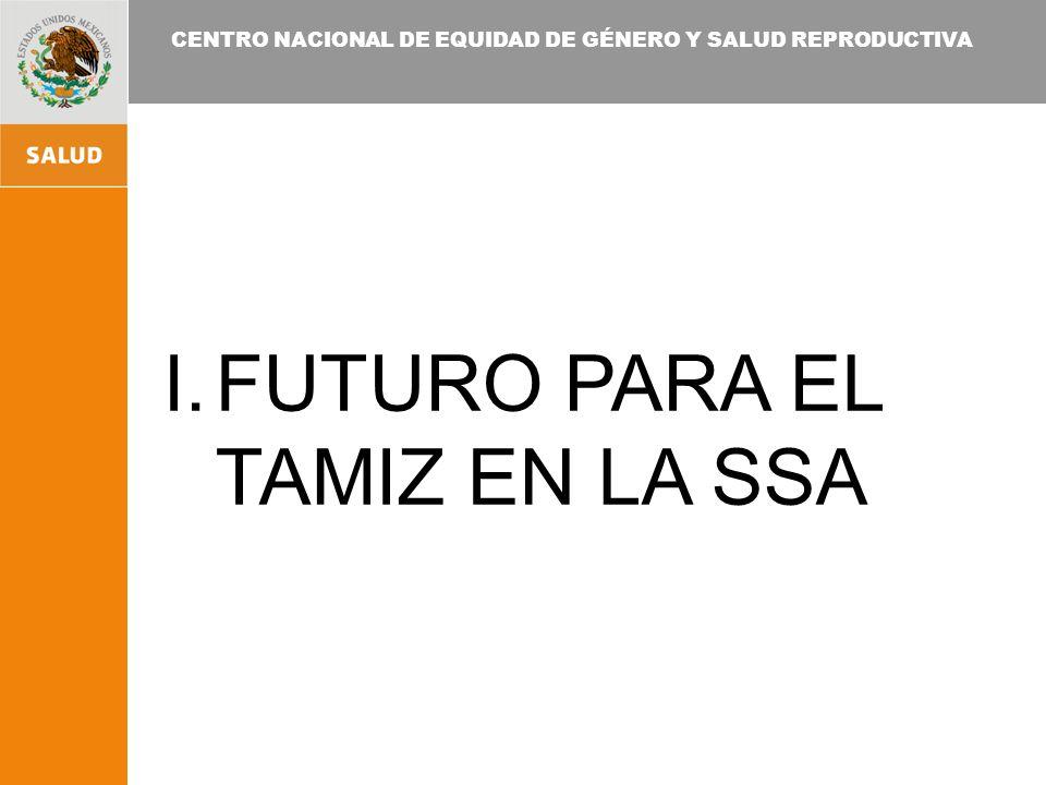 CENTRO NACIONAL DE EQUIDAD DE GÉNERO Y SALUD REPRODUCTIVA I.FUTURO PARA EL TAMIZ EN LA SSA