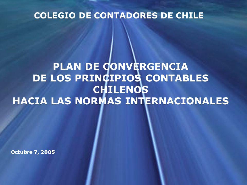 PLAN DE CONVERGENCIA DE LOS PRINCIPIOS CONTABLES CHILENOS HACIA LAS NORMAS INTERNACIONALES Octubre 7, 2005 COLEGIO DE CONTADORES DE CHILE