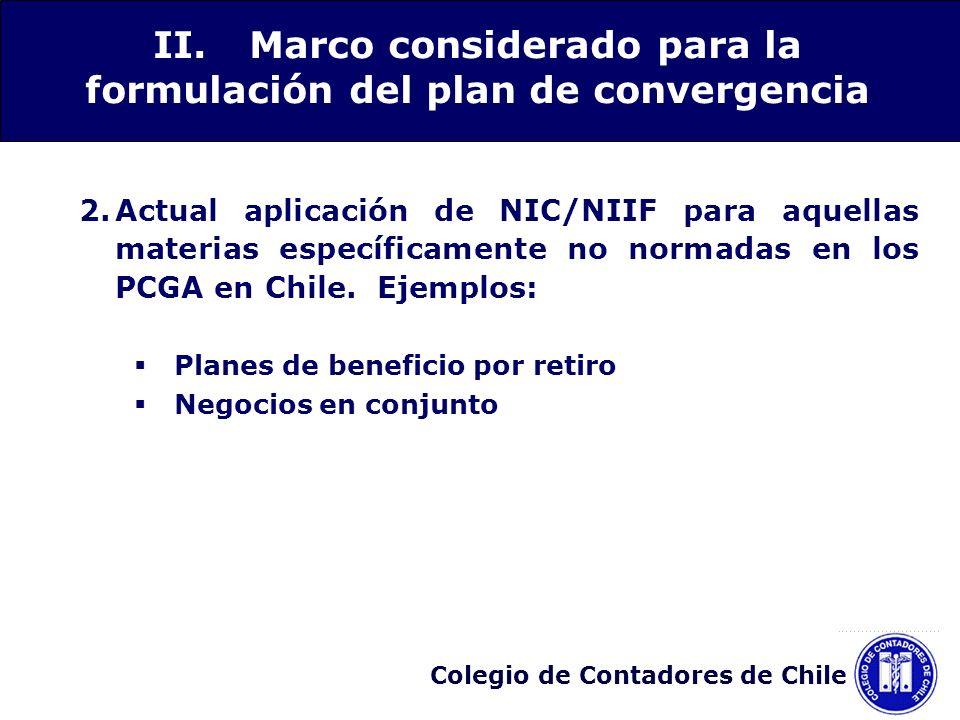 Colegio de Contadores de Chile 3.Las NIC/NIIF han experimentado un proceso de reformulación: NIC que no ha sido modificada NIC que no ha sido modificada pero que se encuentra en estudio su modificación NIC ya modificada y conocida como NIC revisada NIC reformulada, denominada actualmente NIIF II.Marco considerado para la formulación del plan de convergencia