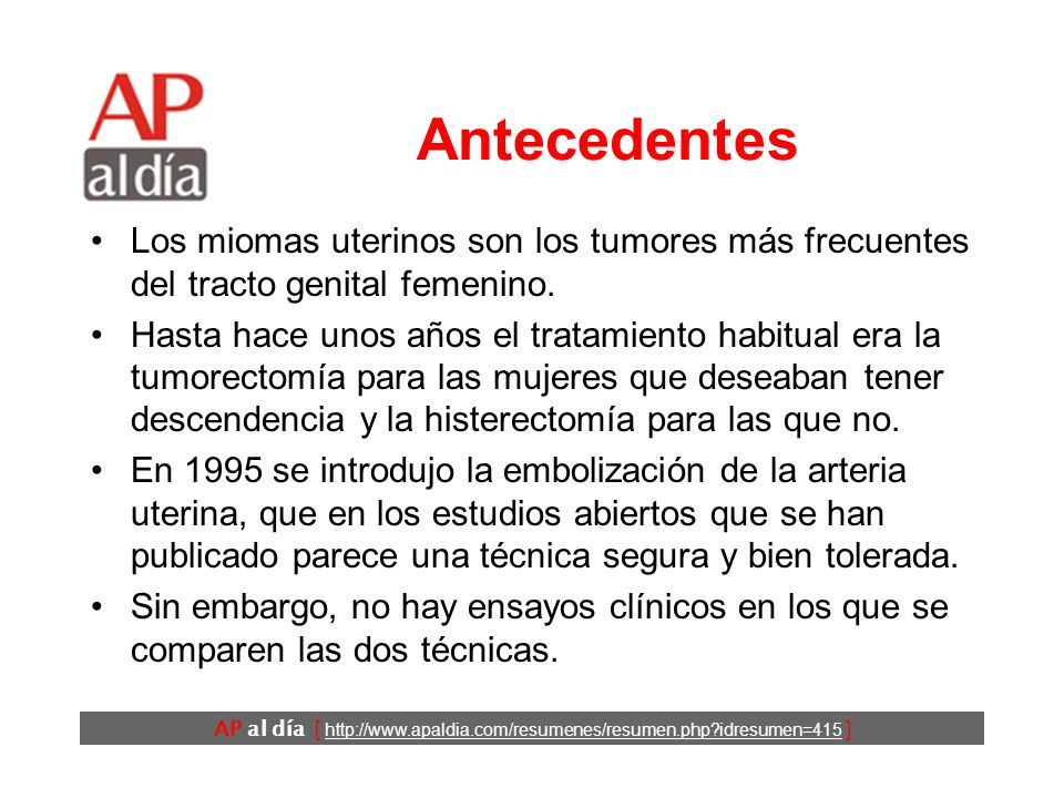 AP al día [ http://www.apaldia.com/resumenes/resumen.php?idresumen=415 ] Objetivos Comparar la calidad de vida y otros resultados en relación con el tratamiento de los miomas uterinos con cirugía convencional y con embolización de la arteria uterina.