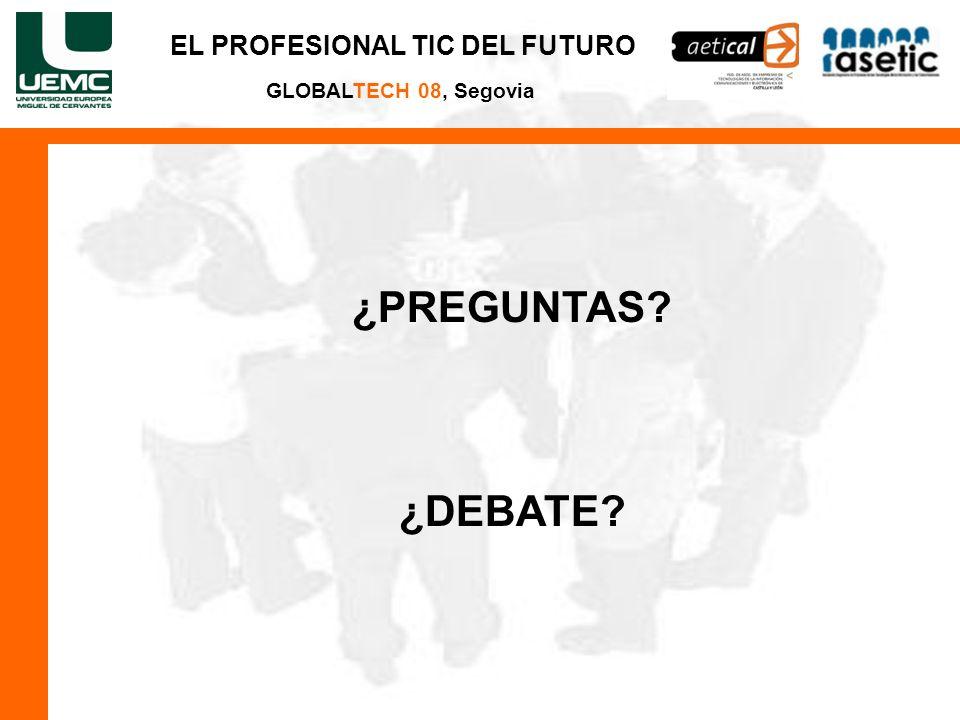 EL PROFESIONAL TIC DEL FUTURO GLOBALTECH 08, Segovia ¿PREGUNTAS? ¿DEBATE?