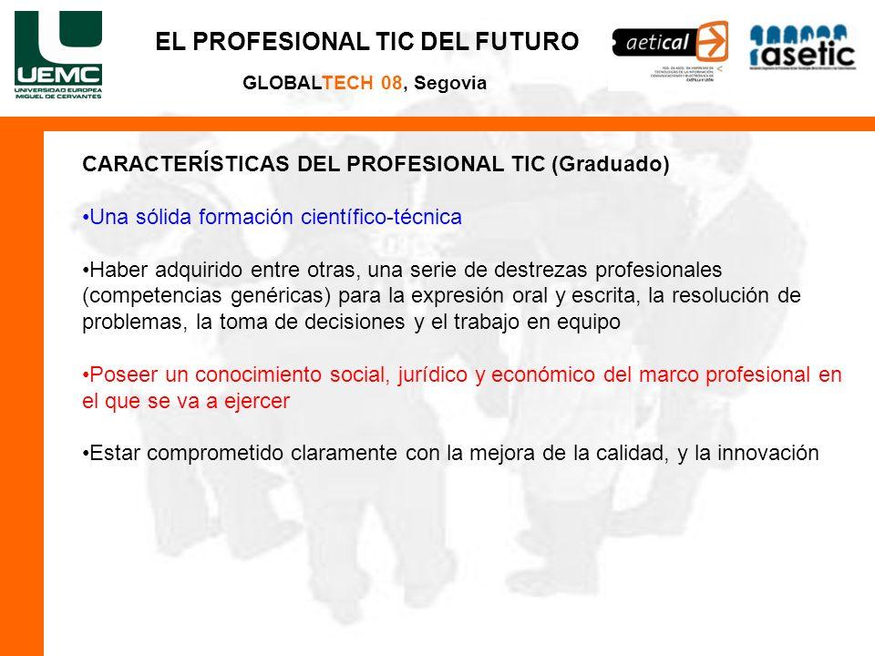 EL PROFESIONAL TIC DEL FUTURO GLOBALTECH 08, Segovia CARACTERÍSTICAS DEL PROFESIONAL TIC (Graduado) Una sólida formación científico-técnica Haber adqu