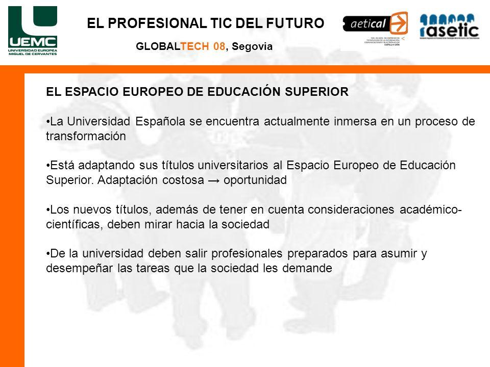 EL PROFESIONAL TIC DEL FUTURO GLOBALTECH 08, Segovia EL ESPACIO EUROPEO DE EDUCACIÓN SUPERIOR La Universidad Española se encuentra actualmente inmersa en un proceso de transformación Está adaptando sus títulos universitarios al Espacio Europeo de Educación Superior.