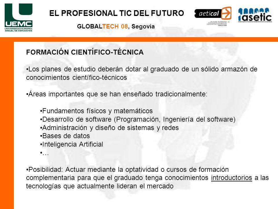 EL PROFESIONAL TIC DEL FUTURO GLOBALTECH 08, Segovia FORMACIÓN CIENTÍFICO-TÉCNICA Los planes de estudio deberán dotar al graduado de un sólido armazón