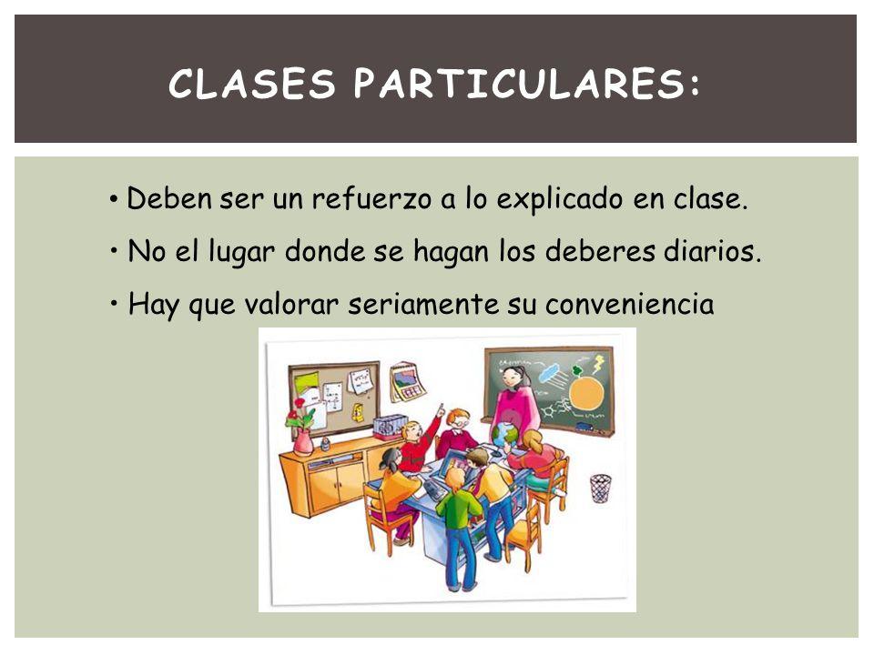 CLASES PARTICULARES: Deben ser un refuerzo a lo explicado en clase. No el lugar donde se hagan los deberes diarios. Hay que valorar seriamente su conv