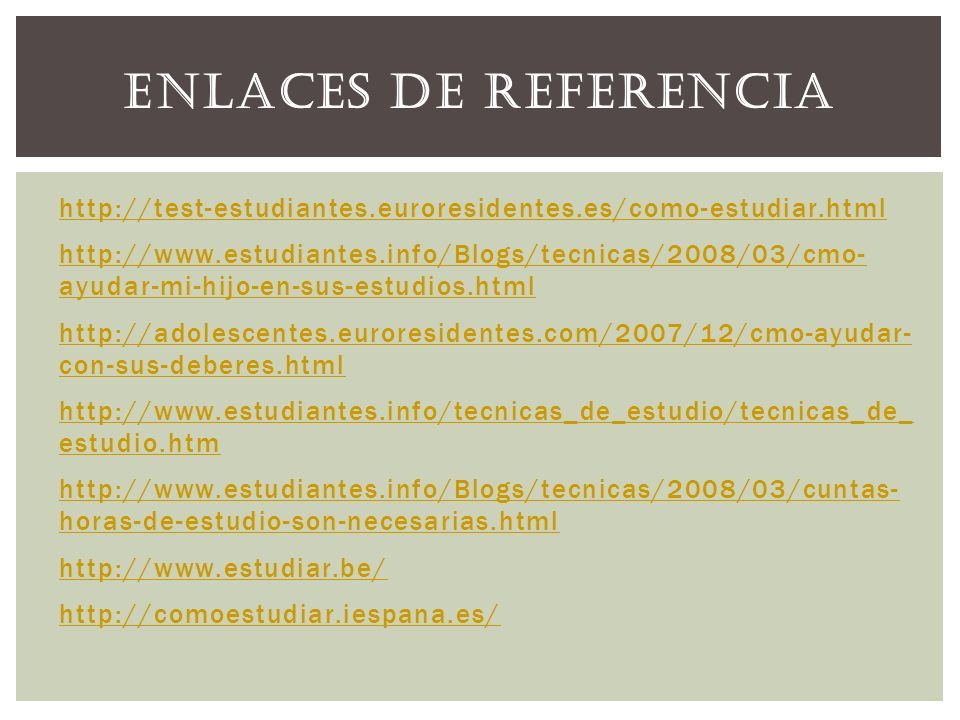 http://test-estudiantes.euroresidentes.es/como-estudiar.html http://www.estudiantes.info/Blogs/tecnicas/2008/03/cmo- ayudar-mi-hijo-en-sus-estudios.ht